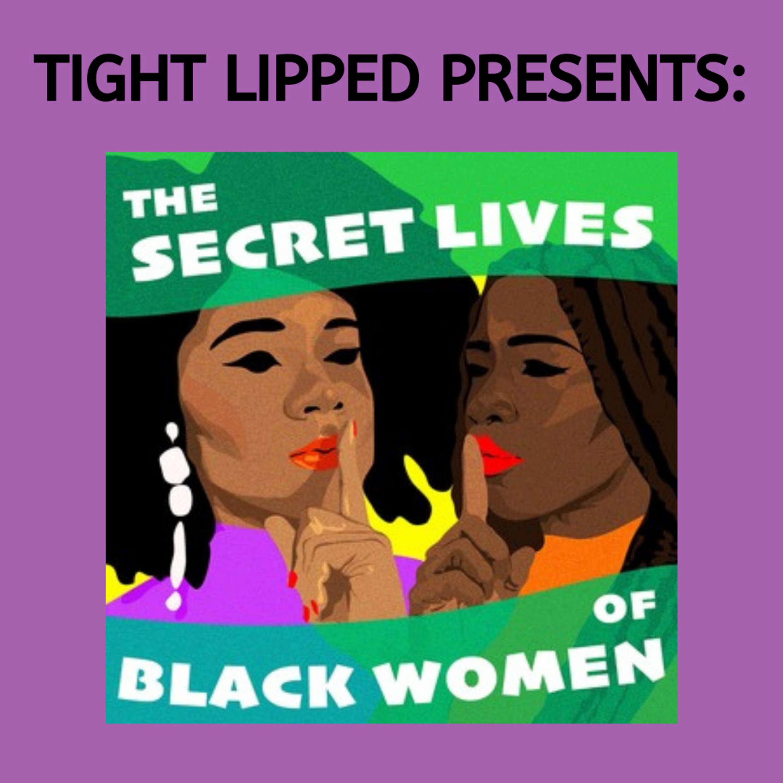 Tight Lipped Presents: The Secret Lives of Black Women