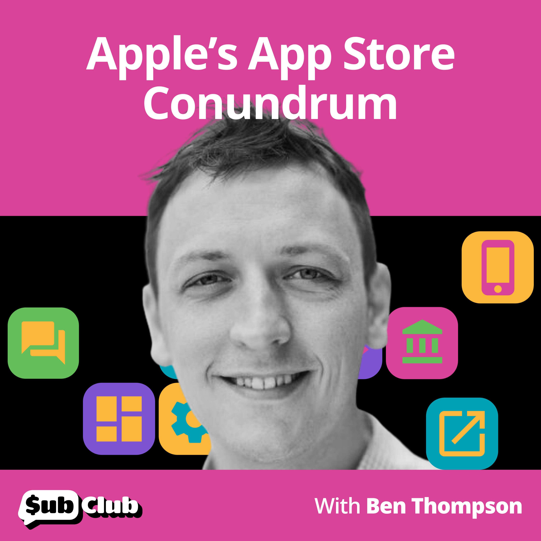 Ben Thompson, Stratechery - Apple's App Store Conundrum