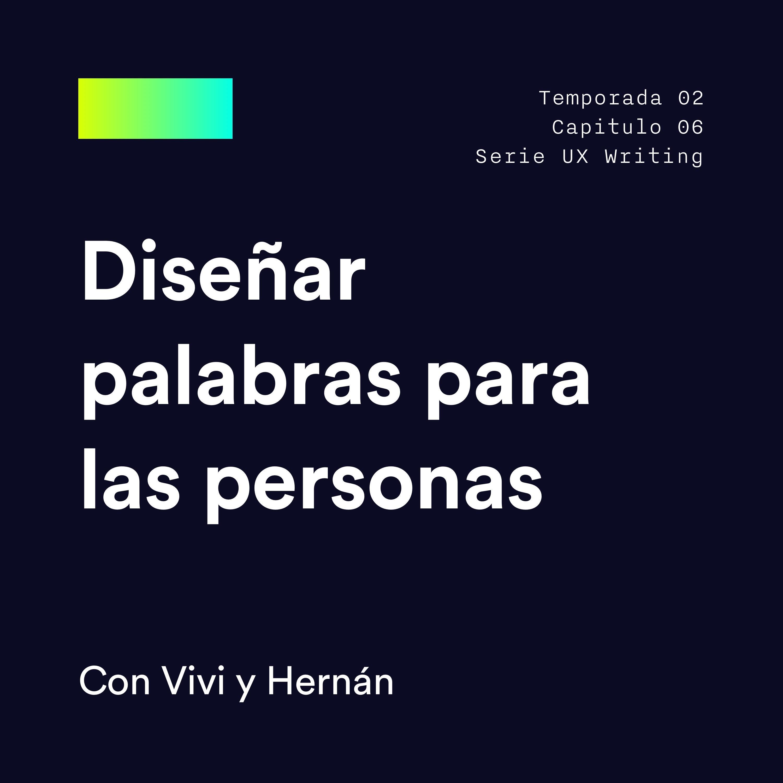 S2E6 · UX Writing: Diseñar palabras para las personas [con Vivi y Hernán]