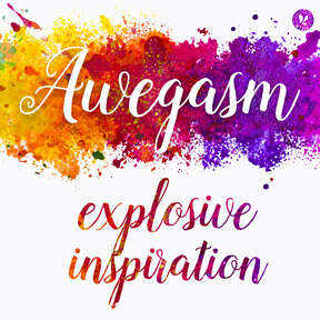 Awegasm, a podcast about explosive inspiration